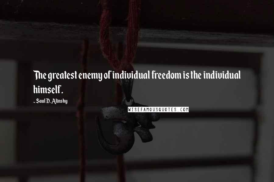 Saul D. Alinsky quotes: The greatest enemy of individual freedom is the individual himself.