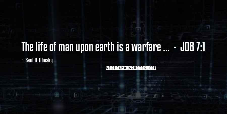 Saul D. Alinsky quotes: The life of man upon earth is a warfare ... - JOB 7:1