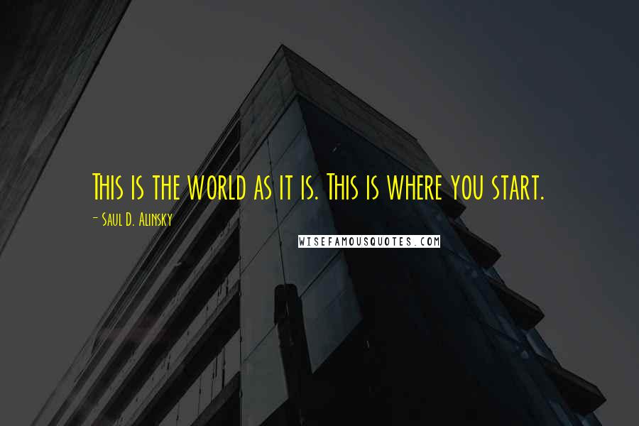 Saul D. Alinsky quotes: This is the world as it is. This is where you start.