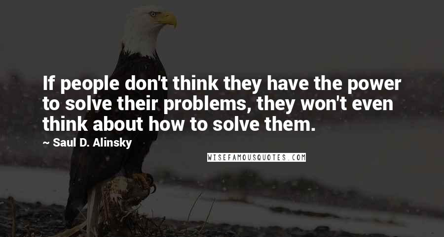 Saul D. Alinsky quotes: If people don't think they have the power to solve their problems, they won't even think about how to solve them.
