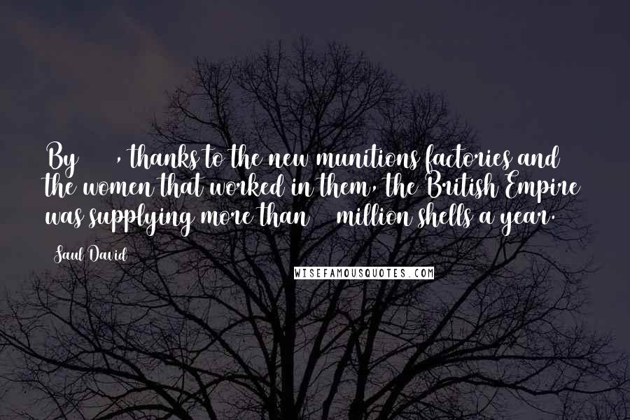 Saul David quotes: By 1917, thanks to the new munitions factories and the women that worked in them, the British Empire was supplying more than 50 million shells a year.