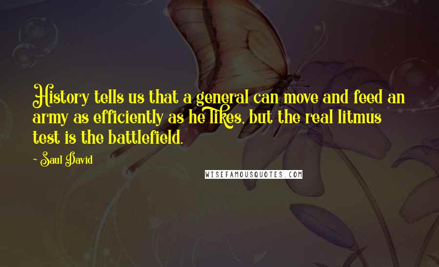 Saul David quotes: History tells us that a general can move and feed an army as efficiently as he likes, but the real litmus test is the battlefield.