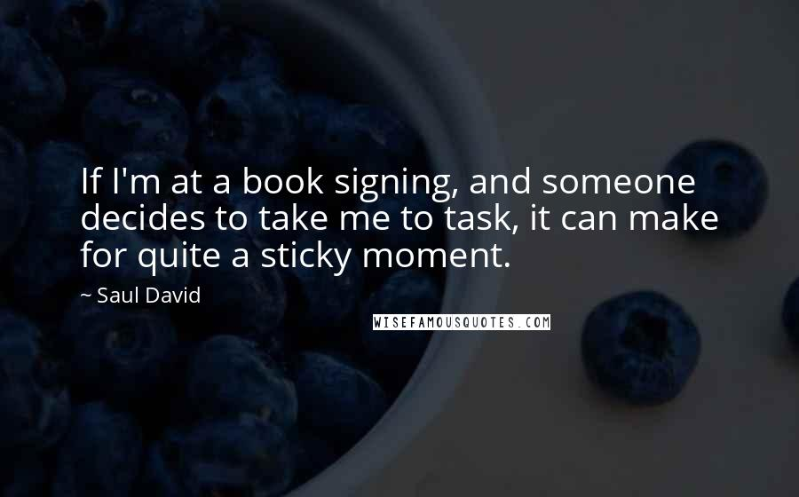 Saul David quotes: If I'm at a book signing, and someone decides to take me to task, it can make for quite a sticky moment.