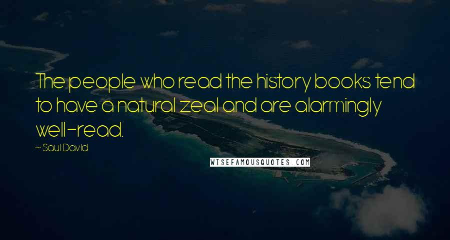 Saul David quotes: The people who read the history books tend to have a natural zeal and are alarmingly well-read.