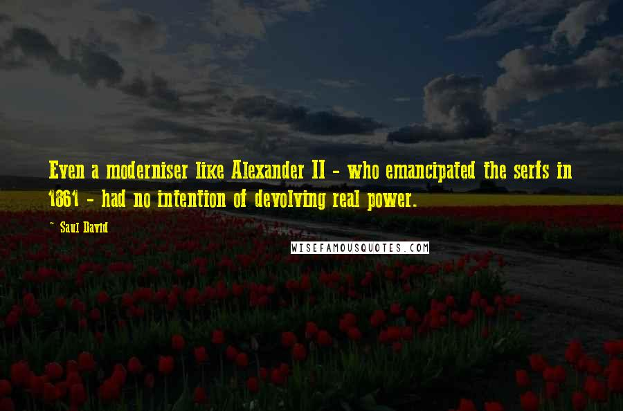 Saul David quotes: Even a moderniser like Alexander II - who emancipated the serfs in 1861 - had no intention of devolving real power.