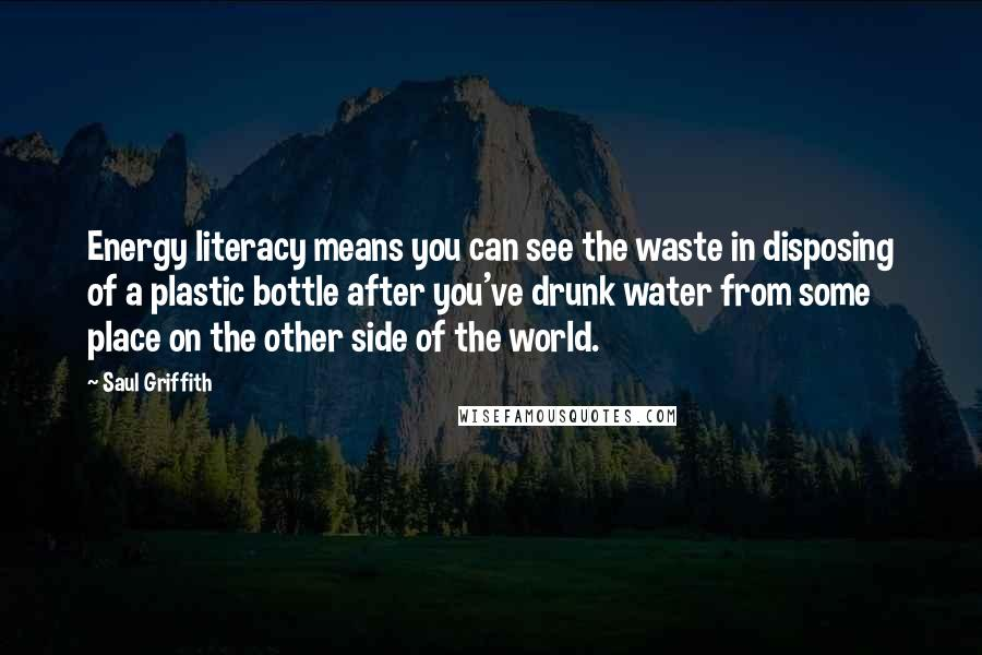 Saul Griffith quotes: Energy literacy means you can see the waste in disposing of a plastic bottle after you've drunk water from some place on the other side of the world.