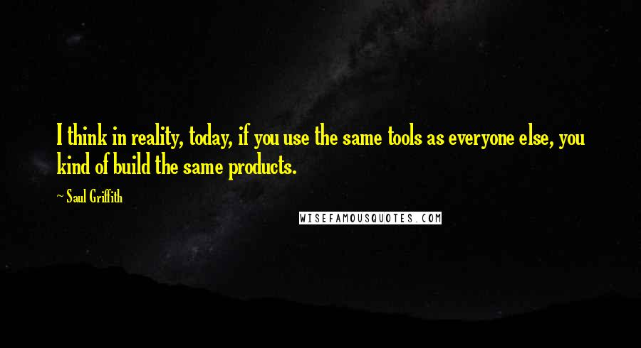 Saul Griffith quotes: I think in reality, today, if you use the same tools as everyone else, you kind of build the same products.