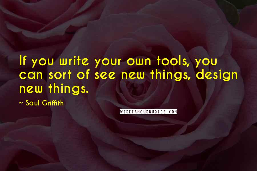 Saul Griffith quotes: If you write your own tools, you can sort of see new things, design new things.