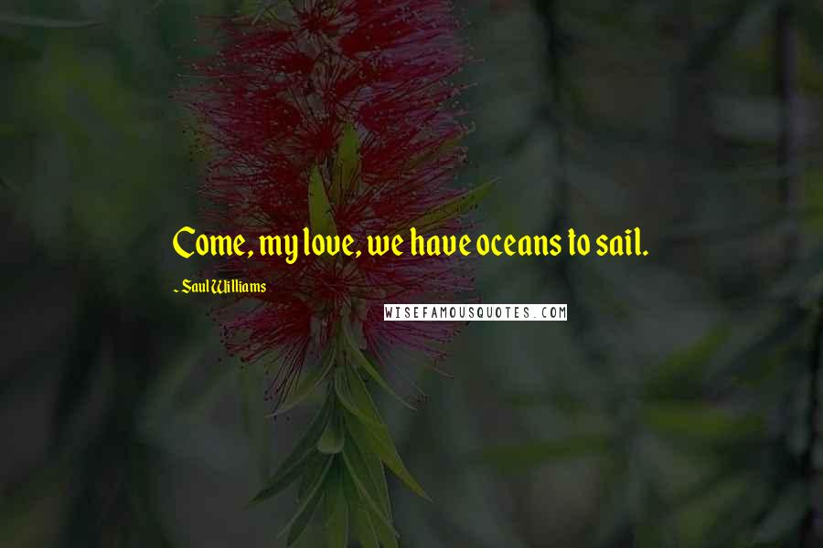 Saul Williams quotes: Come, my love, we have oceans to sail.
