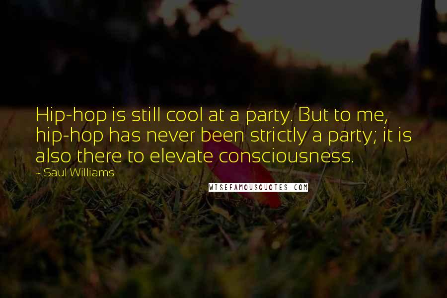 Saul Williams quotes: Hip-hop is still cool at a party. But to me, hip-hop has never been strictly a party; it is also there to elevate consciousness.