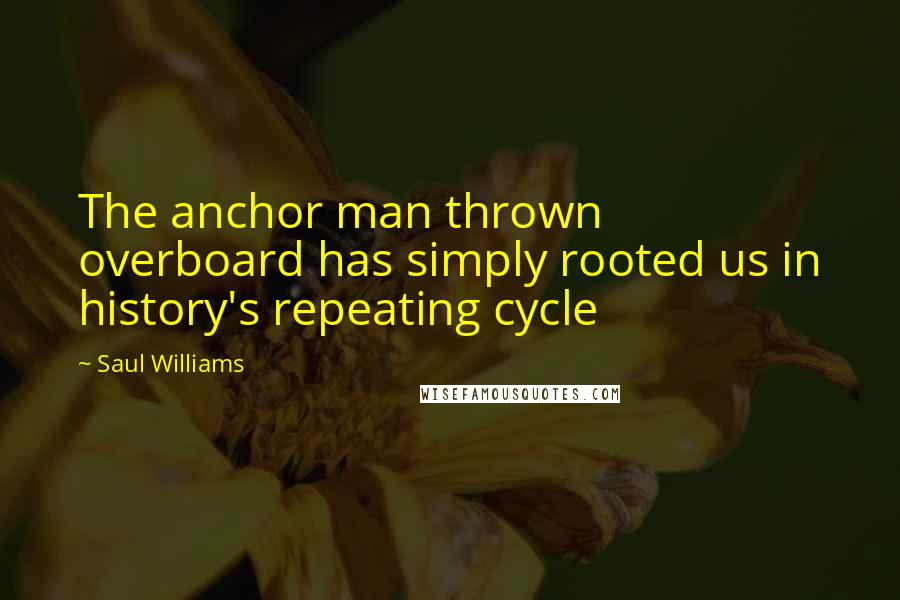 Saul Williams quotes: The anchor man thrown overboard has simply rooted us in history's repeating cycle