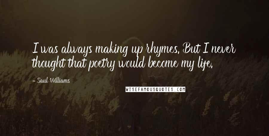 Saul Williams quotes: I was always making up rhymes. But I never thought that poetry would become my life.