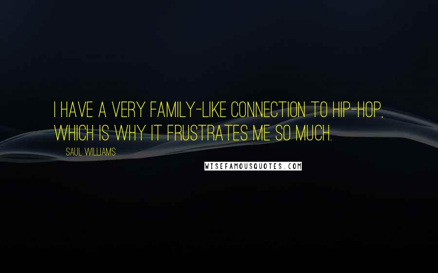 Saul Williams quotes: I have a very family-like connection to hip-hop, which is why it frustrates me so much.