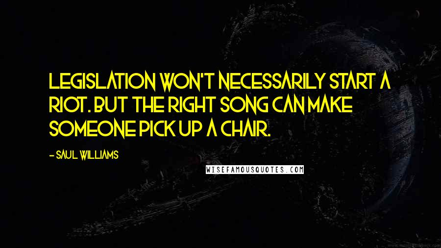 Saul Williams quotes: Legislation won't necessarily start a riot. But the right song can make someone pick up a chair.