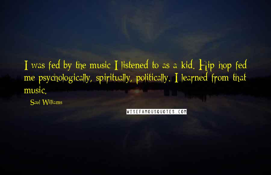 Saul Williams quotes: I was fed by the music I listened to as a kid. Hip-hop fed me psychologically, spiritually, politically. I learned from that music.