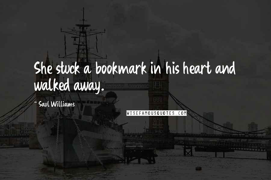 Saul Williams quotes: She stuck a bookmark in his heart and walked away.