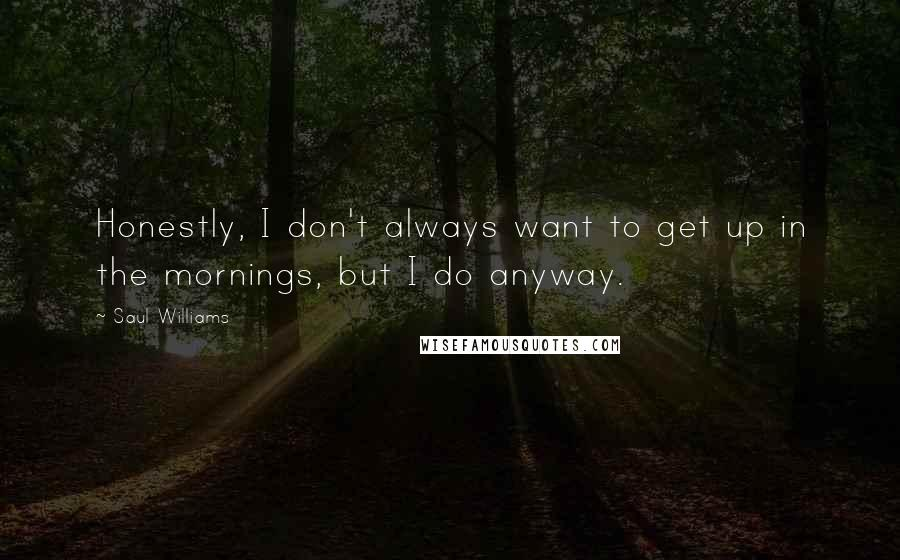 Saul Williams quotes: Honestly, I don't always want to get up in the mornings, but I do anyway.