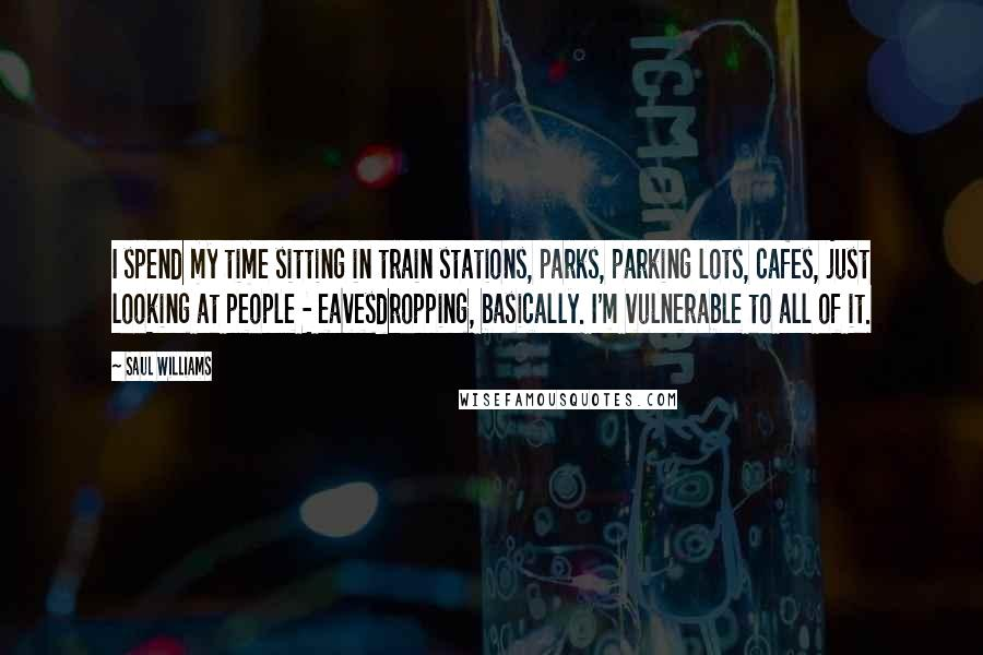Saul Williams quotes: I spend my time sitting in train stations, parks, parking lots, cafes, just looking at people - eavesdropping, basically. I'm vulnerable to all of it.