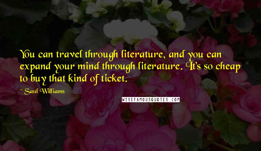 Saul Williams quotes: You can travel through literature, and you can expand your mind through literature. It's so cheap to buy that kind of ticket.