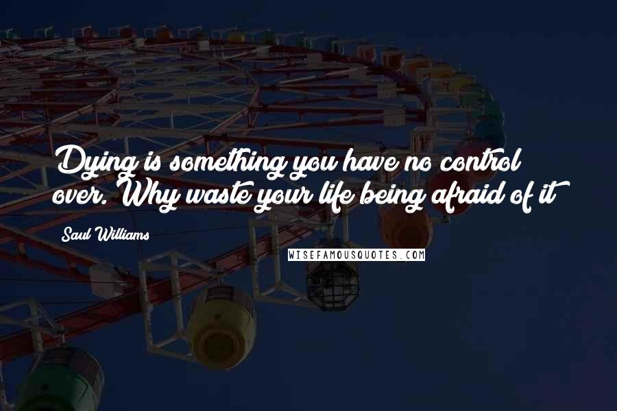 Saul Williams quotes: Dying is something you have no control over. Why waste your life being afraid of it?