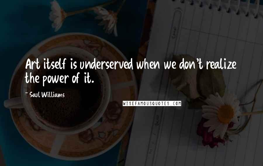 Saul Williams quotes: Art itself is underserved when we don't realize the power of it.
