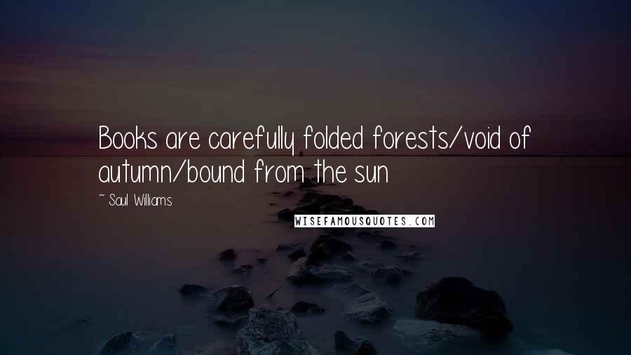 Saul Williams quotes: Books are carefully folded forests/void of autumn/bound from the sun
