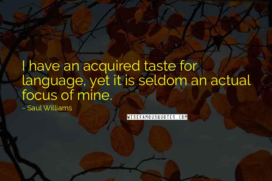 Saul Williams quotes: I have an acquired taste for language, yet it is seldom an actual focus of mine.