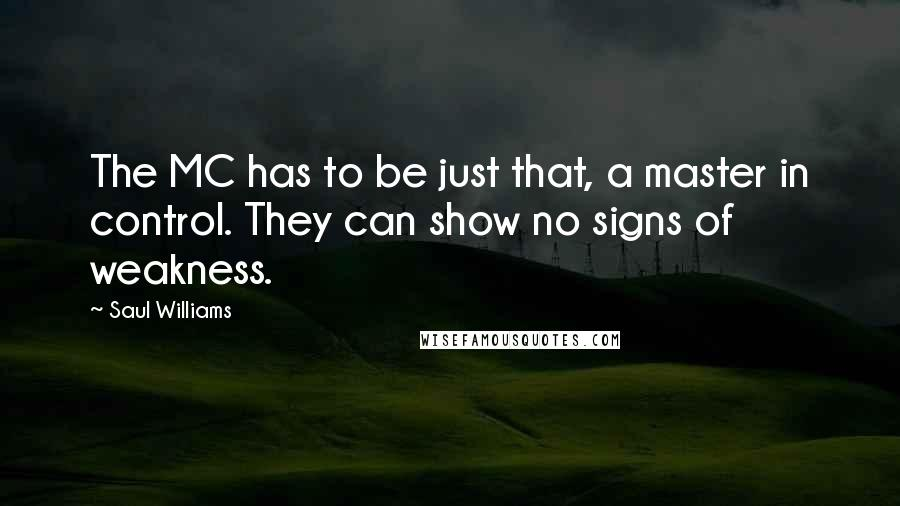 Saul Williams quotes: The MC has to be just that, a master in control. They can show no signs of weakness.