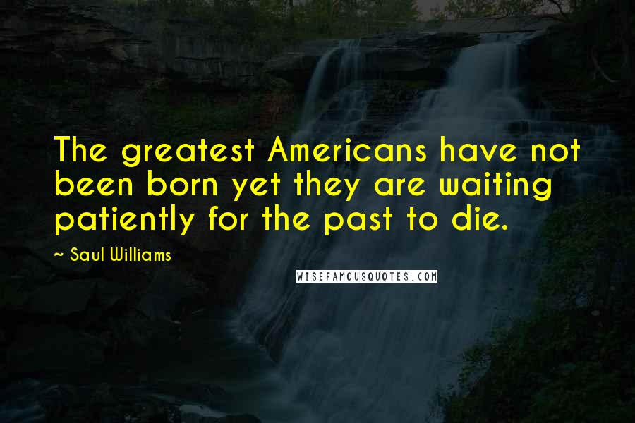 Saul Williams quotes: The greatest Americans have not been born yet they are waiting patiently for the past to die.