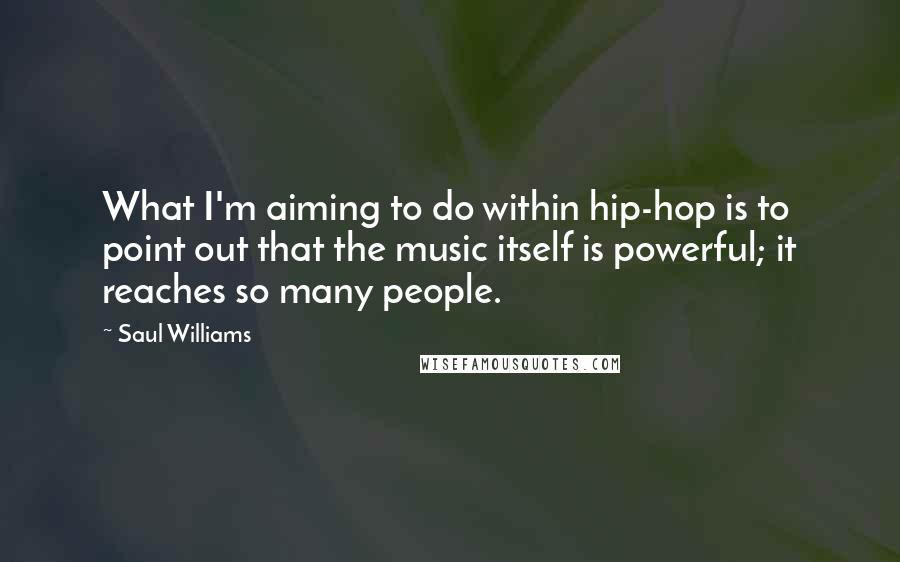 Saul Williams quotes: What I'm aiming to do within hip-hop is to point out that the music itself is powerful; it reaches so many people.