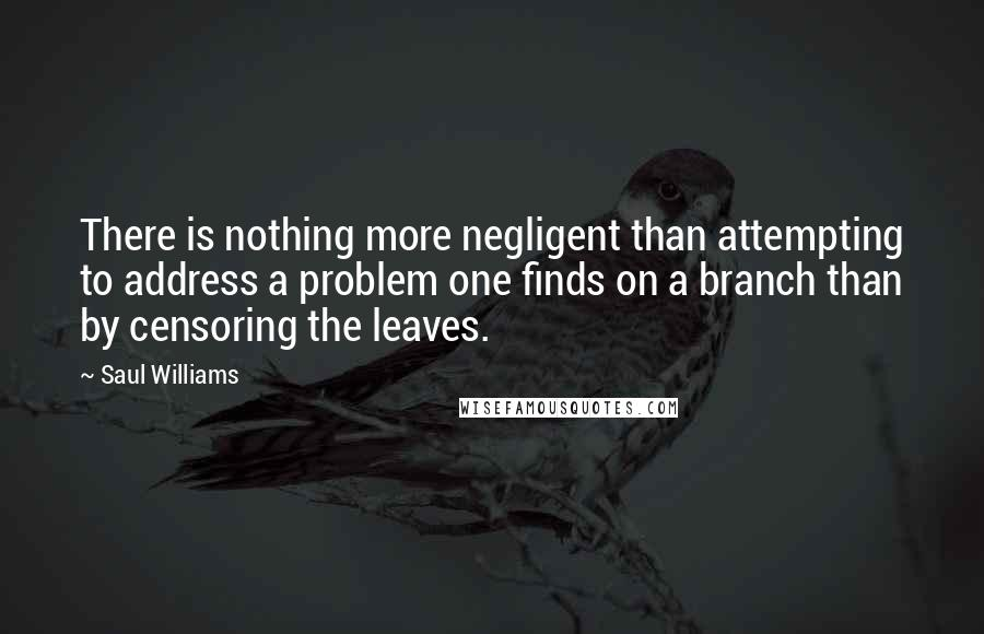 Saul Williams quotes: There is nothing more negligent than attempting to address a problem one finds on a branch than by censoring the leaves.