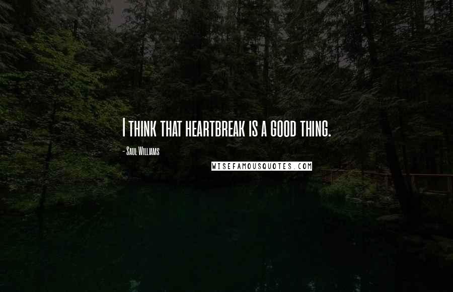 Saul Williams quotes: I think that heartbreak is a good thing.