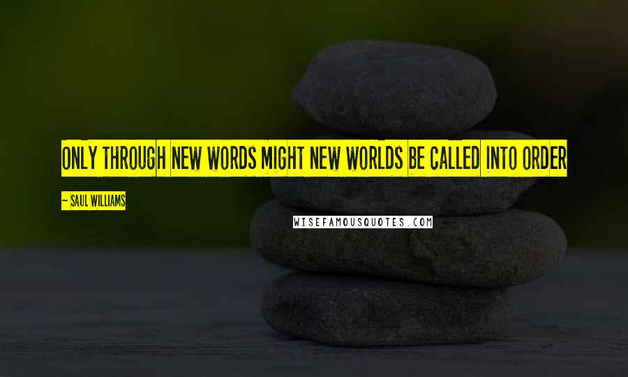 Saul Williams quotes: Only through new words might new worlds be called into order