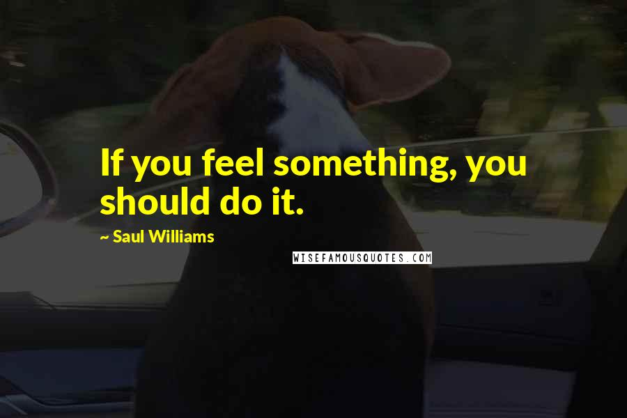 Saul Williams quotes: If you feel something, you should do it.