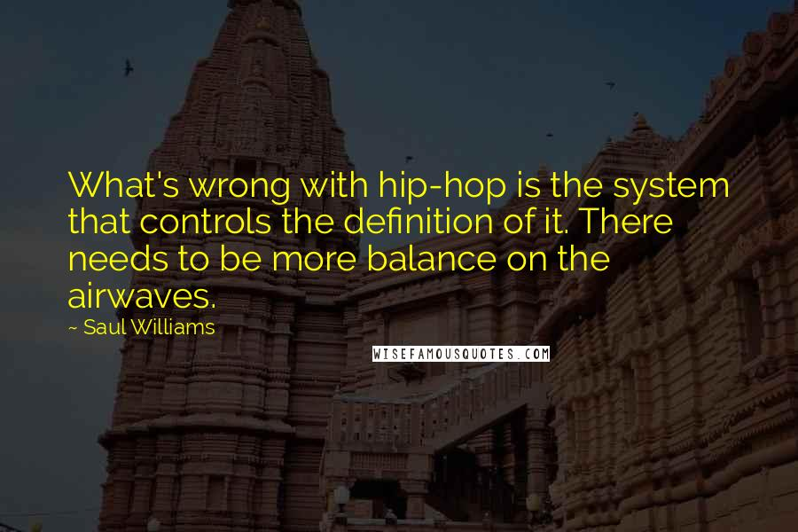 Saul Williams quotes: What's wrong with hip-hop is the system that controls the definition of it. There needs to be more balance on the airwaves.