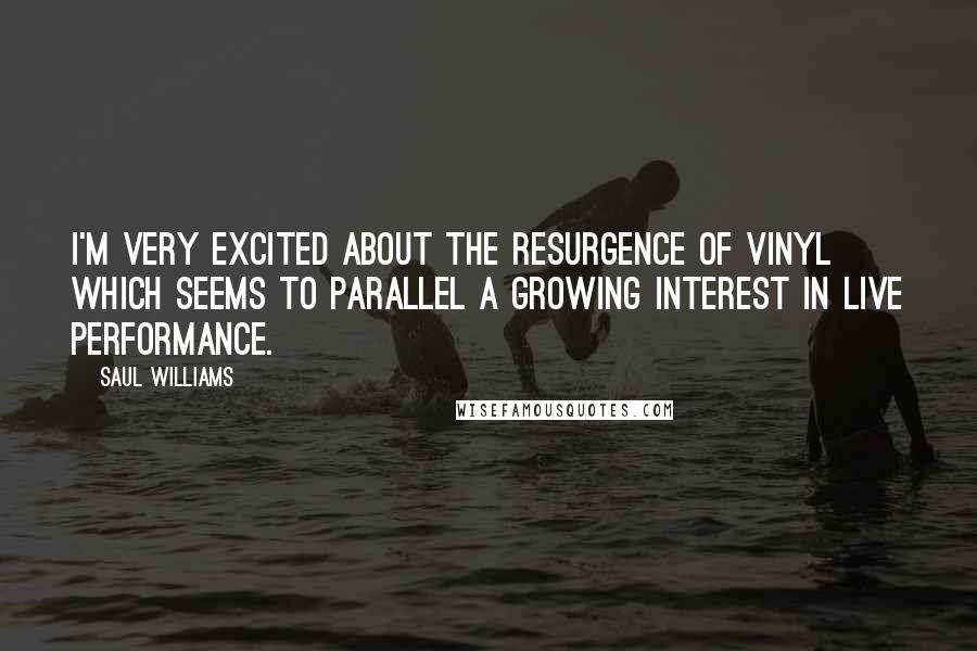 Saul Williams quotes: I'm very excited about the resurgence of vinyl which seems to parallel a growing interest in live performance.