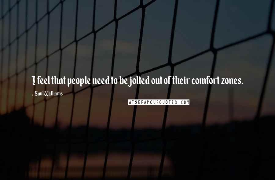 Saul Williams quotes: I feel that people need to be jolted out of their comfort zones.