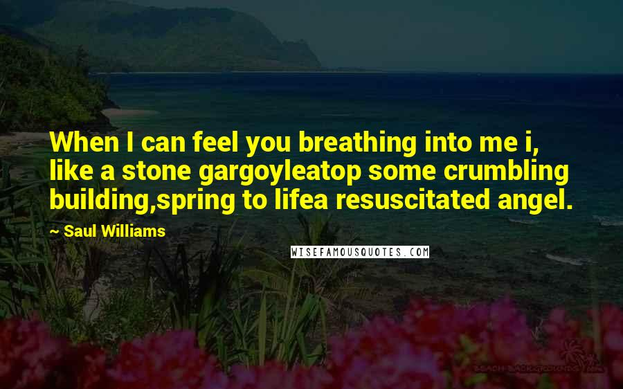 Saul Williams quotes: When I can feel you breathing into me i, like a stone gargoyleatop some crumbling building,spring to lifea resuscitated angel.