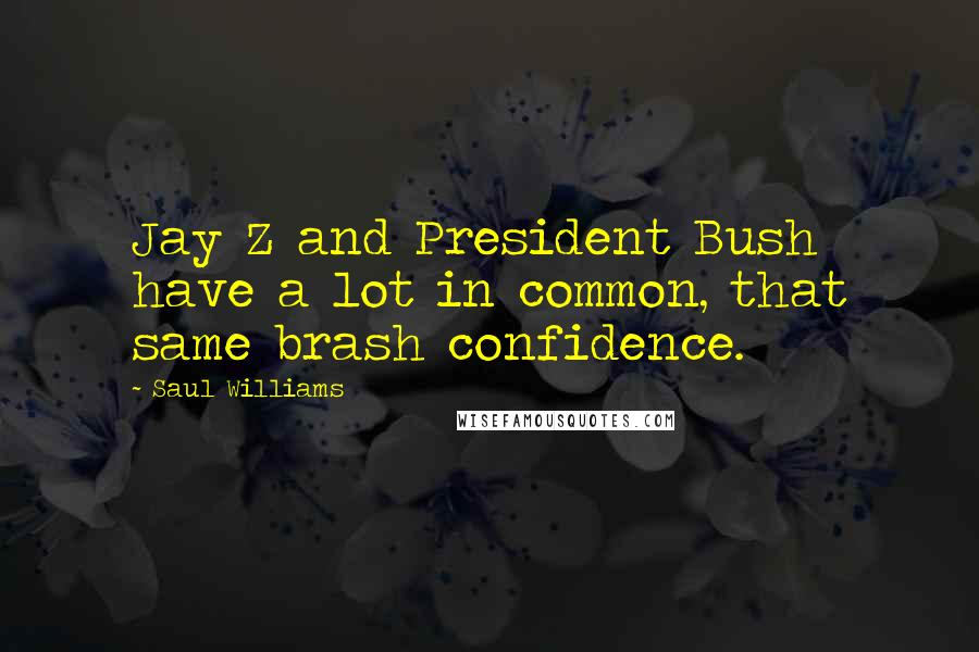 Saul Williams quotes: Jay Z and President Bush have a lot in common, that same brash confidence.