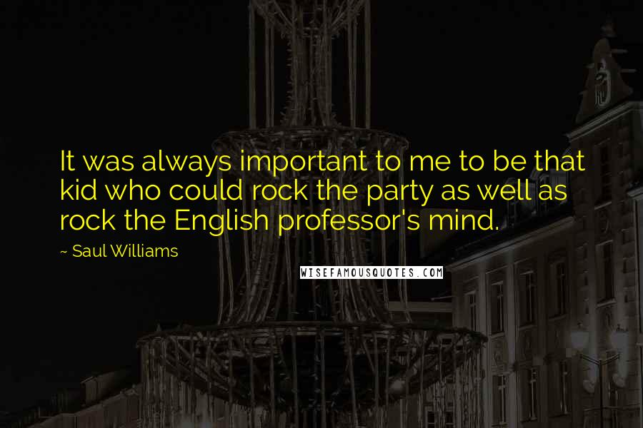 Saul Williams quotes: It was always important to me to be that kid who could rock the party as well as rock the English professor's mind.