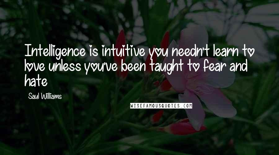 Saul Williams quotes: Intelligence is intuitive you needn't learn to love unless you've been taught to fear and hate
