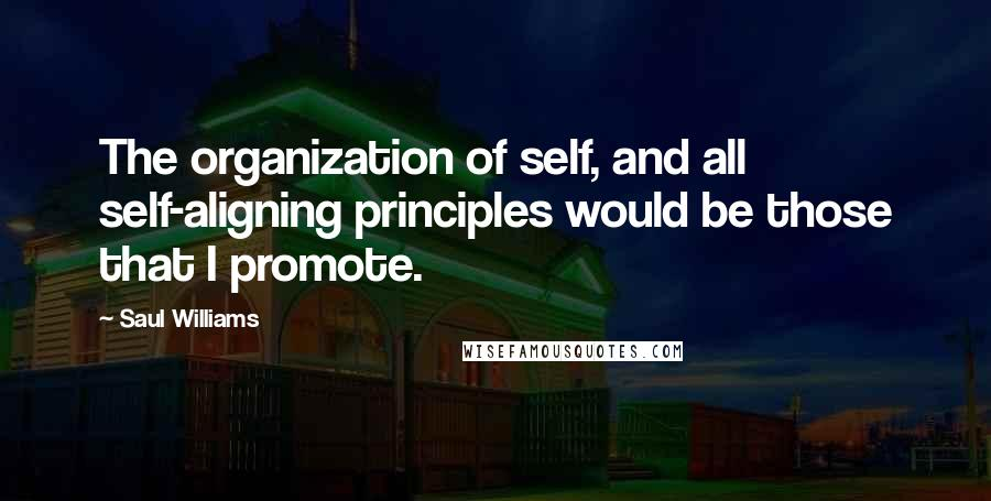 Saul Williams quotes: The organization of self, and all self-aligning principles would be those that I promote.