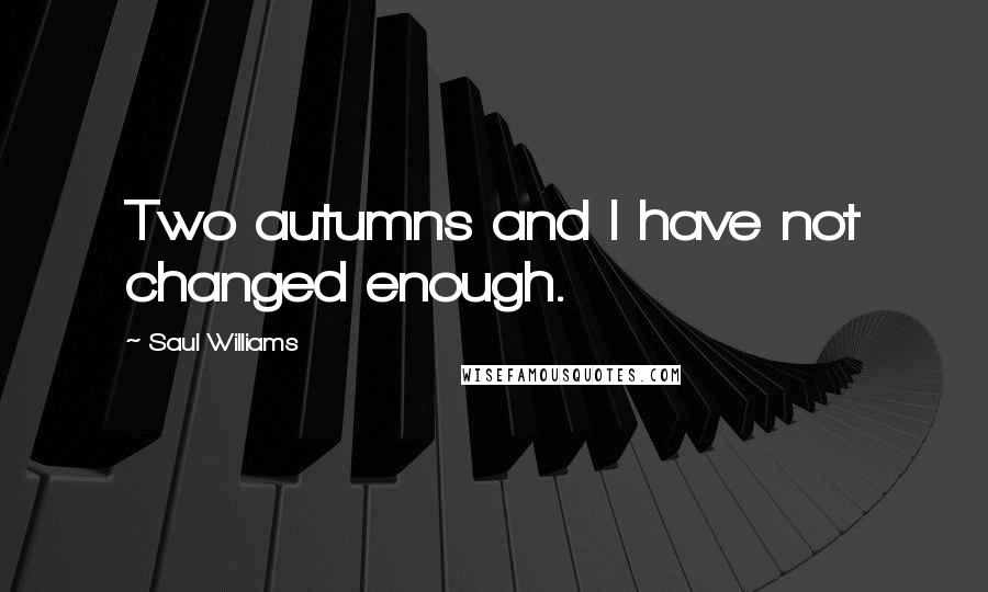 Saul Williams quotes: Two autumns and I have not changed enough.