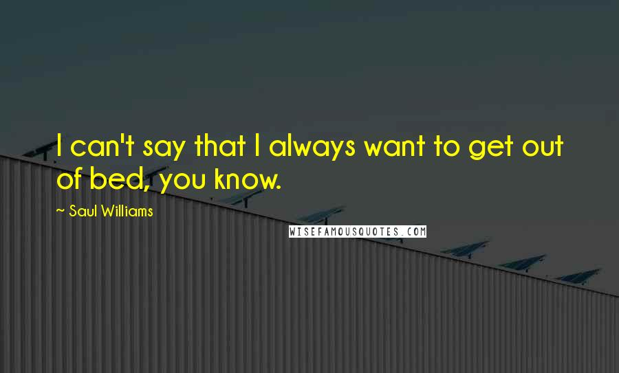 Saul Williams quotes: I can't say that I always want to get out of bed, you know.