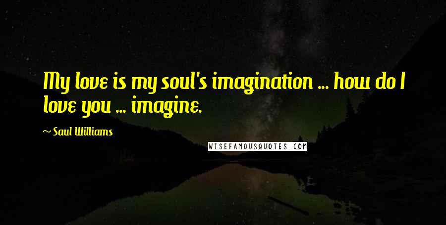 Saul Williams quotes: My love is my soul's imagination ... how do I love you ... imagine.
