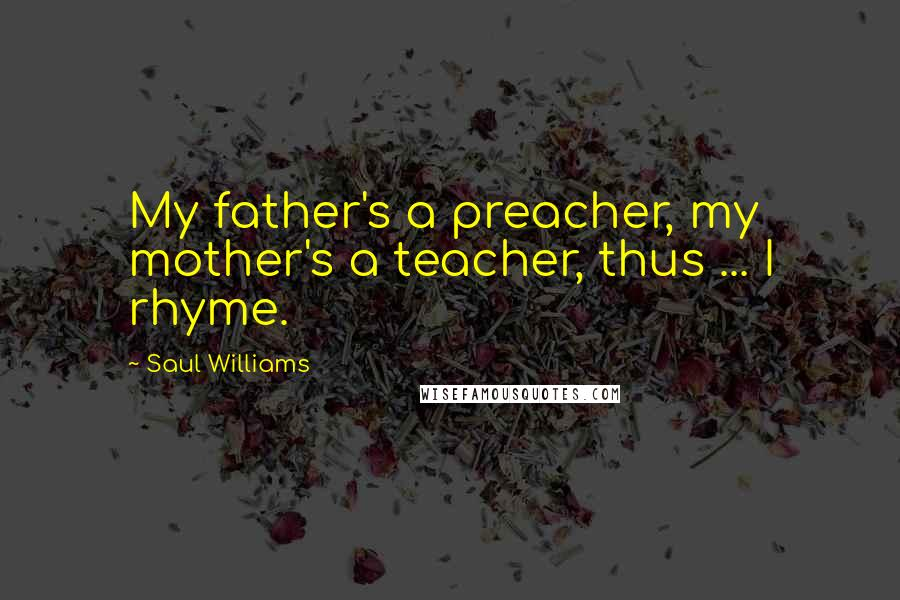 Saul Williams quotes: My father's a preacher, my mother's a teacher, thus ... I rhyme.