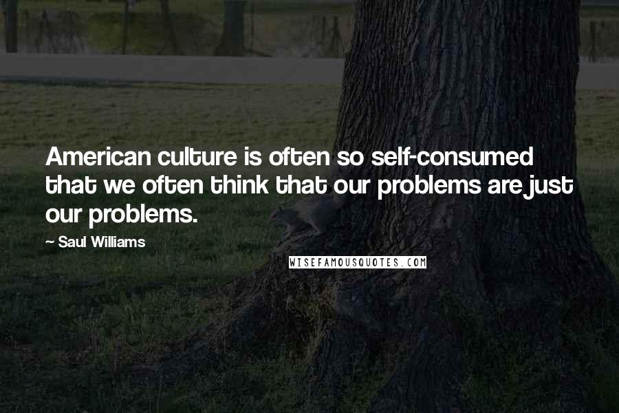 Saul Williams quotes: American culture is often so self-consumed that we often think that our problems are just our problems.