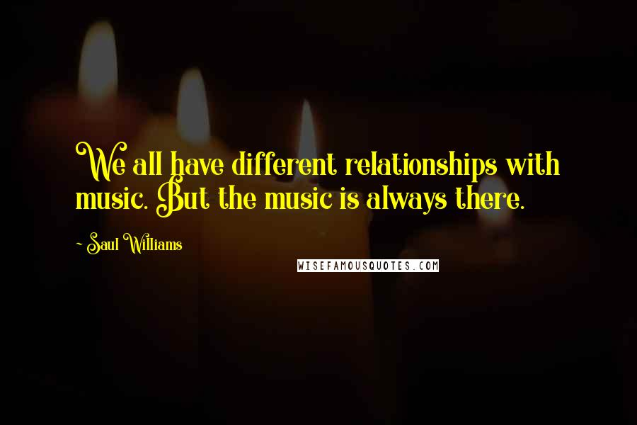 Saul Williams quotes: We all have different relationships with music. But the music is always there.