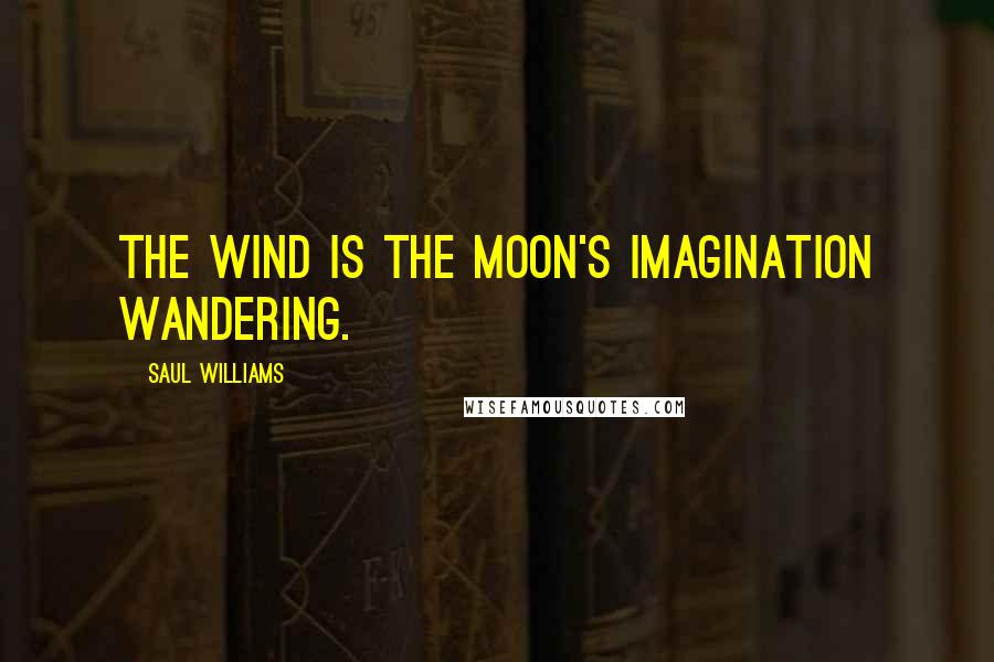 Saul Williams quotes: The wind is the moon's imagination wandering.