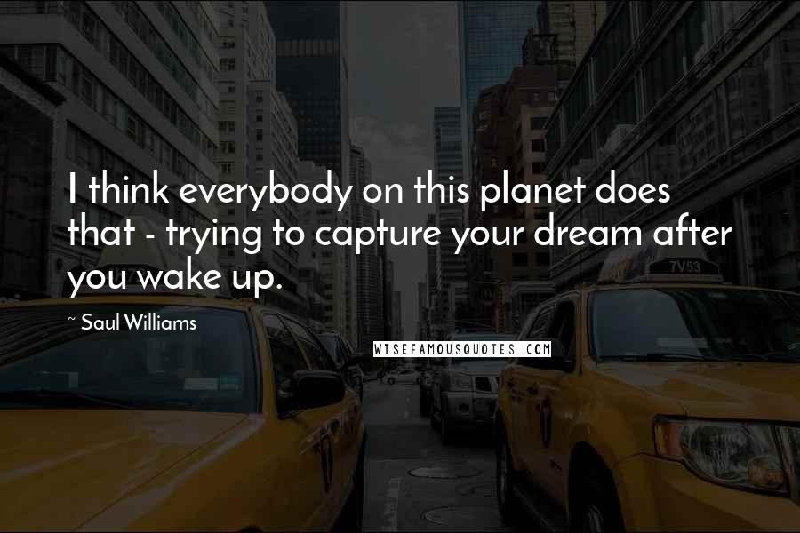 Saul Williams quotes: I think everybody on this planet does that - trying to capture your dream after you wake up.